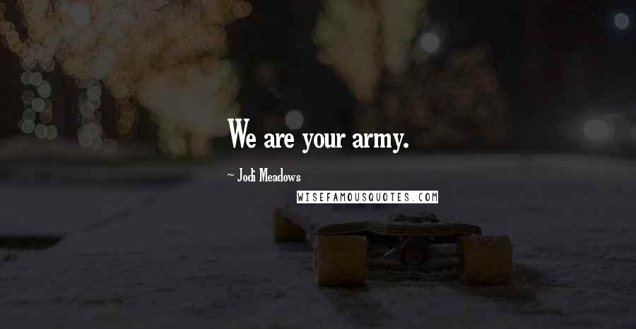 Jodi Meadows quotes: We are your army.