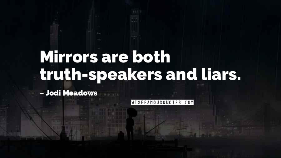 Jodi Meadows quotes: Mirrors are both truth-speakers and liars.