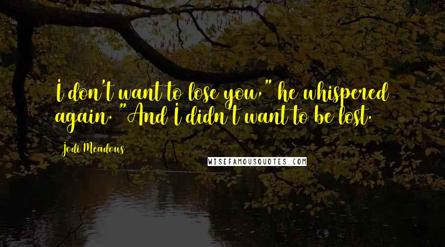"""Jodi Meadows quotes: I don't want to lose you,"""" he whispered again. """"And I didn't want to be lost."""
