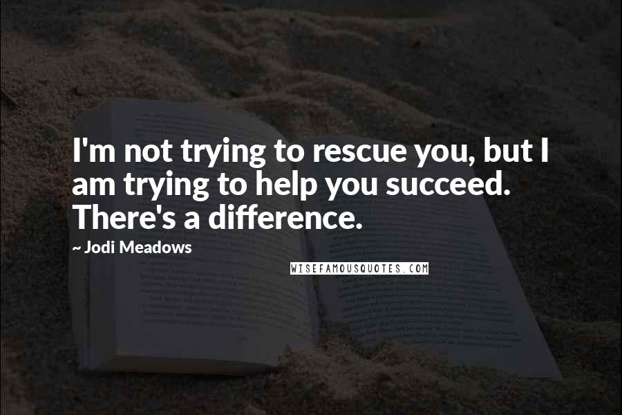 Jodi Meadows quotes: I'm not trying to rescue you, but I am trying to help you succeed. There's a difference.
