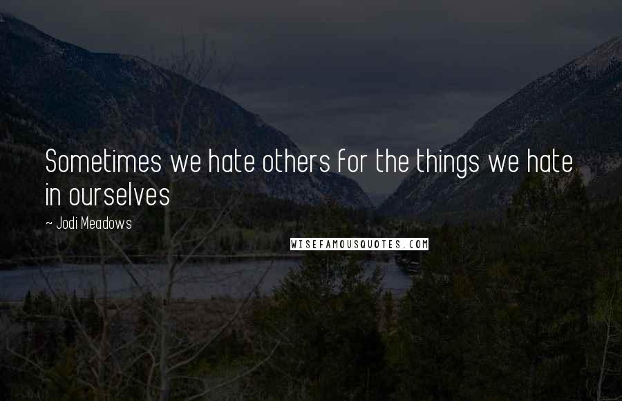 Jodi Meadows quotes: Sometimes we hate others for the things we hate in ourselves