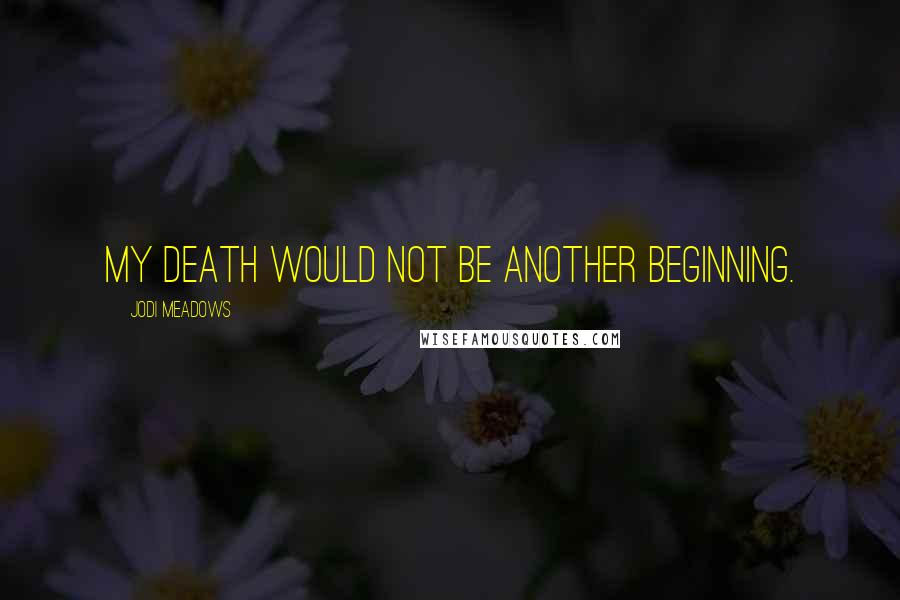 Jodi Meadows quotes: My death would not be another beginning.