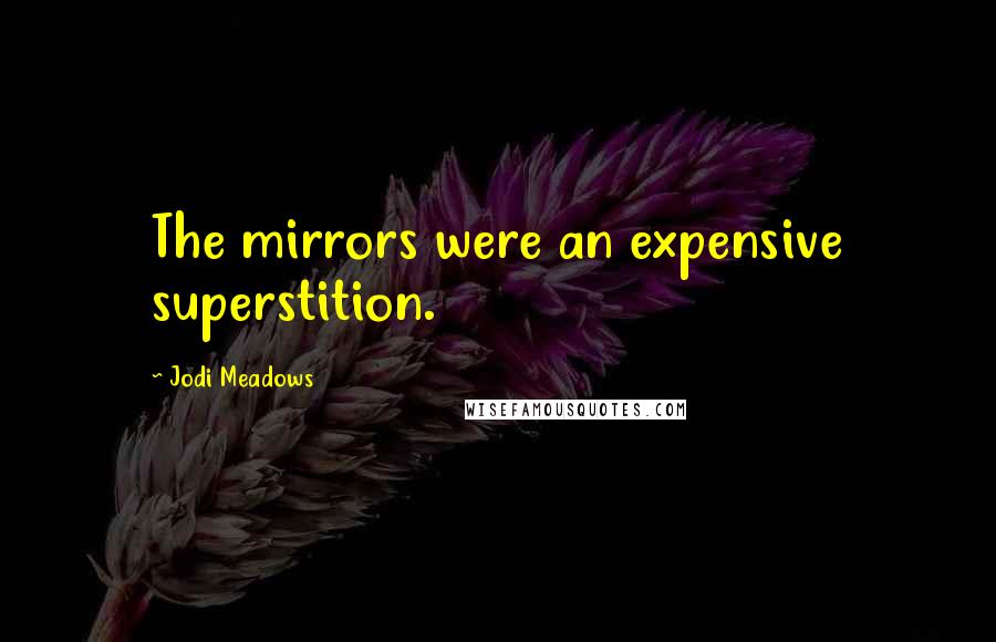 Jodi Meadows quotes: The mirrors were an expensive superstition.
