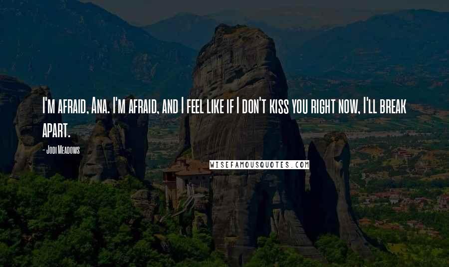 Jodi Meadows quotes: I'm afraid, Ana. I'm afraid, and I feel like if I don't kiss you right now, I'll break apart.