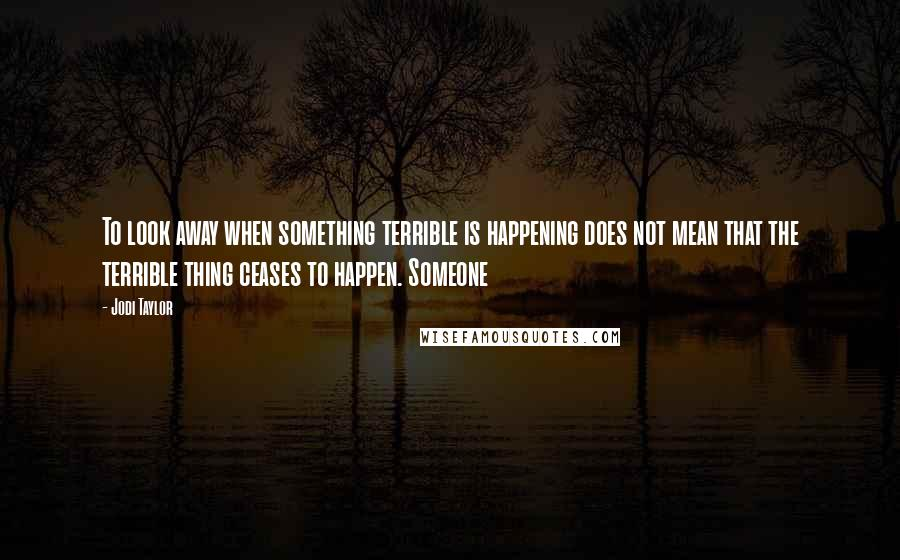 Jodi Taylor quotes: To look away when something terrible is happening does not mean that the terrible thing ceases to happen. Someone