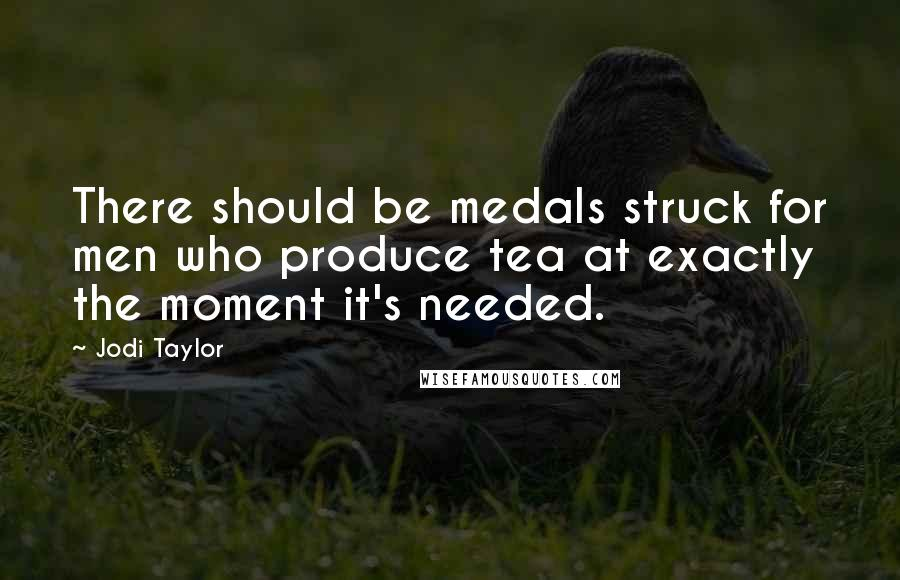 Jodi Taylor quotes: There should be medals struck for men who produce tea at exactly the moment it's needed.