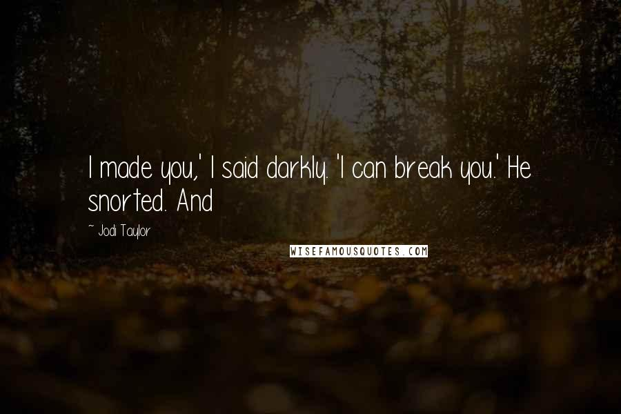 Jodi Taylor quotes: I made you,' I said darkly. 'I can break you.' He snorted. And