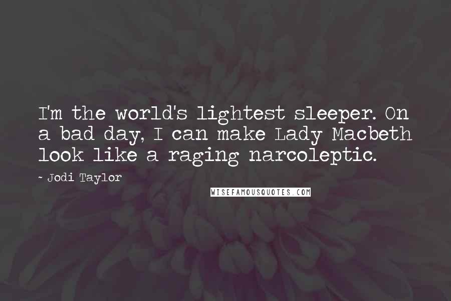 Jodi Taylor quotes: I'm the world's lightest sleeper. On a bad day, I can make Lady Macbeth look like a raging narcoleptic.