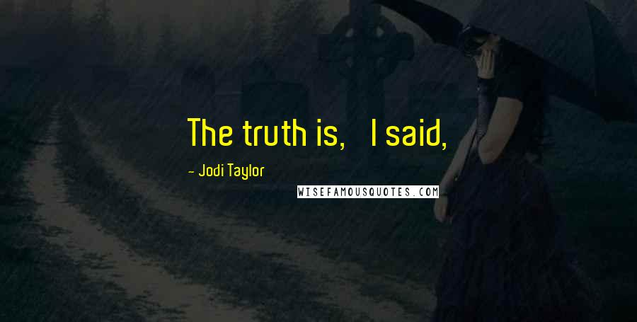 Jodi Taylor quotes: The truth is,' I said,