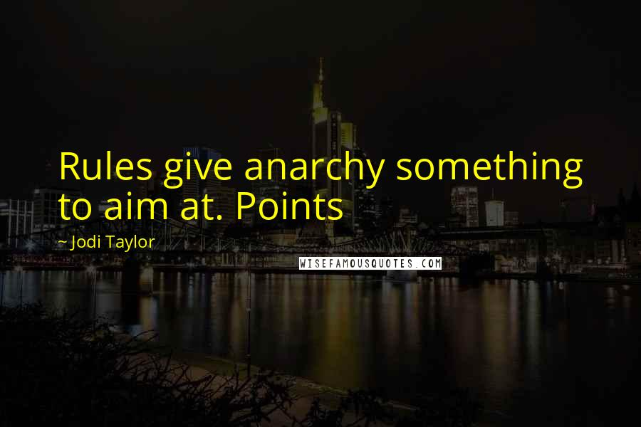 Jodi Taylor quotes: Rules give anarchy something to aim at. Points