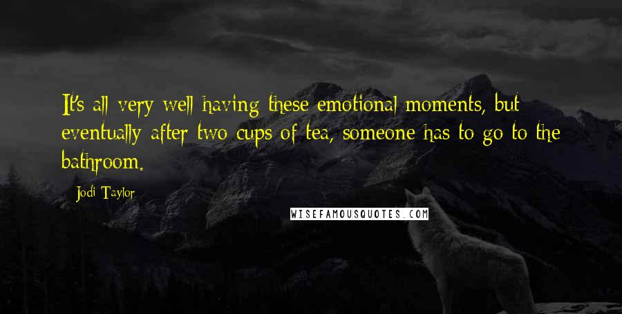 Jodi Taylor quotes: It's all very well having these emotional moments, but eventually after two cups of tea, someone has to go to the bathroom.