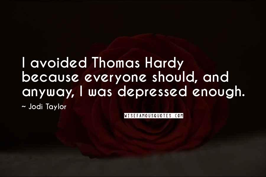 Jodi Taylor quotes: I avoided Thomas Hardy because everyone should, and anyway, I was depressed enough.