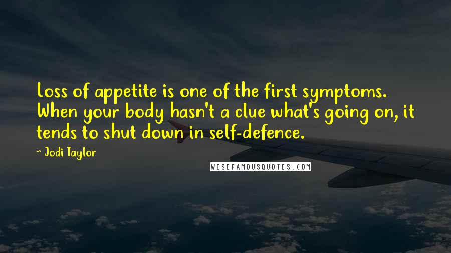 Jodi Taylor quotes: Loss of appetite is one of the first symptoms. When your body hasn't a clue what's going on, it tends to shut down in self-defence.