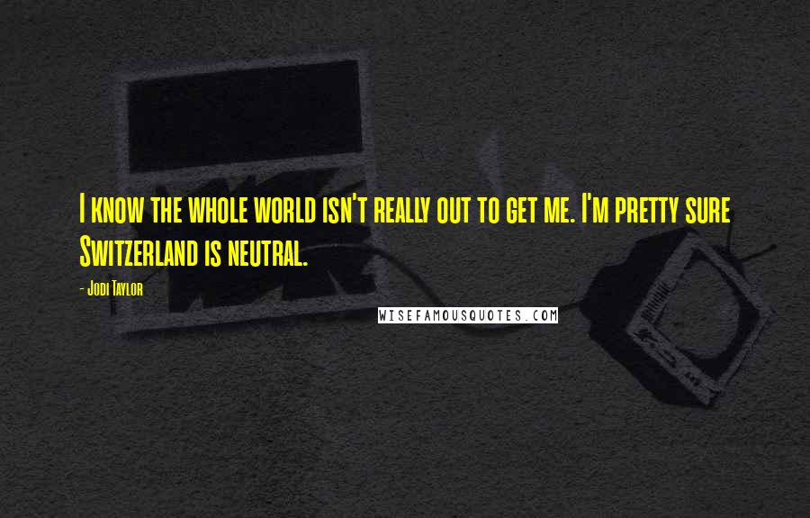Jodi Taylor quotes: I know the whole world isn't really out to get me. I'm pretty sure Switzerland is neutral.