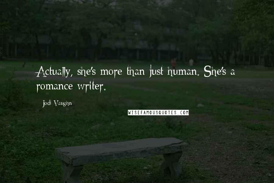 Jodi Vaughn quotes: Actually, she's more than just human. She's a romance writer.