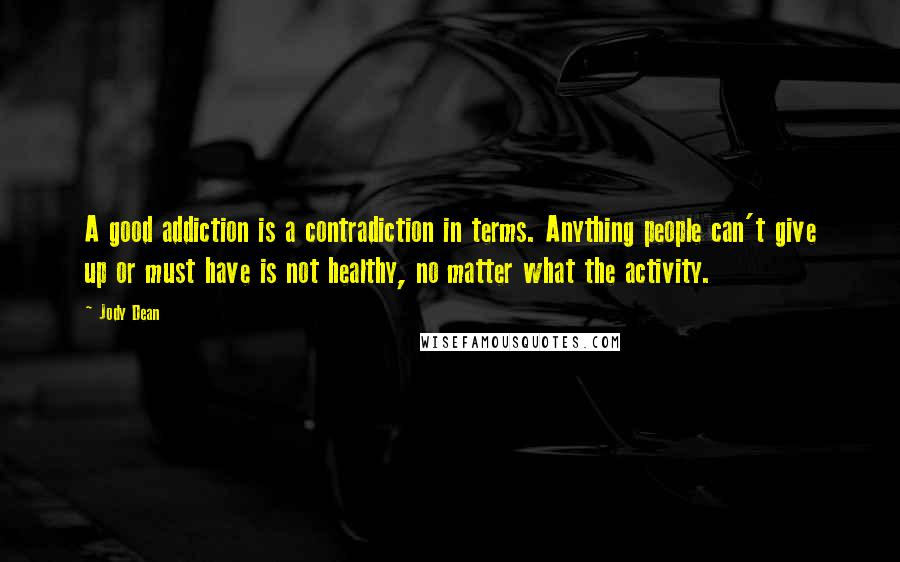 Jody Dean quotes: A good addiction is a contradiction in terms. Anything people can't give up or must have is not healthy, no matter what the activity.