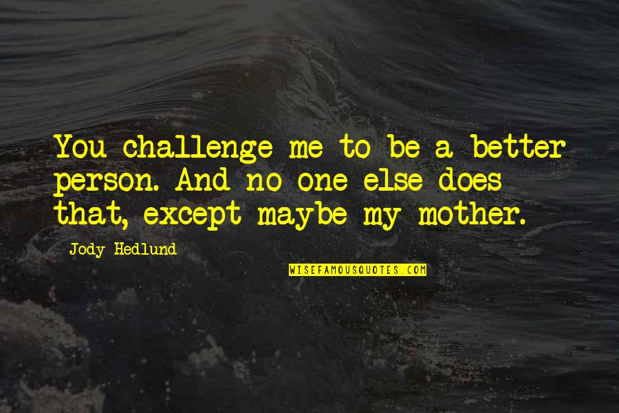 Jody Hedlund Quotes By Jody Hedlund: You challenge me to be a better person.