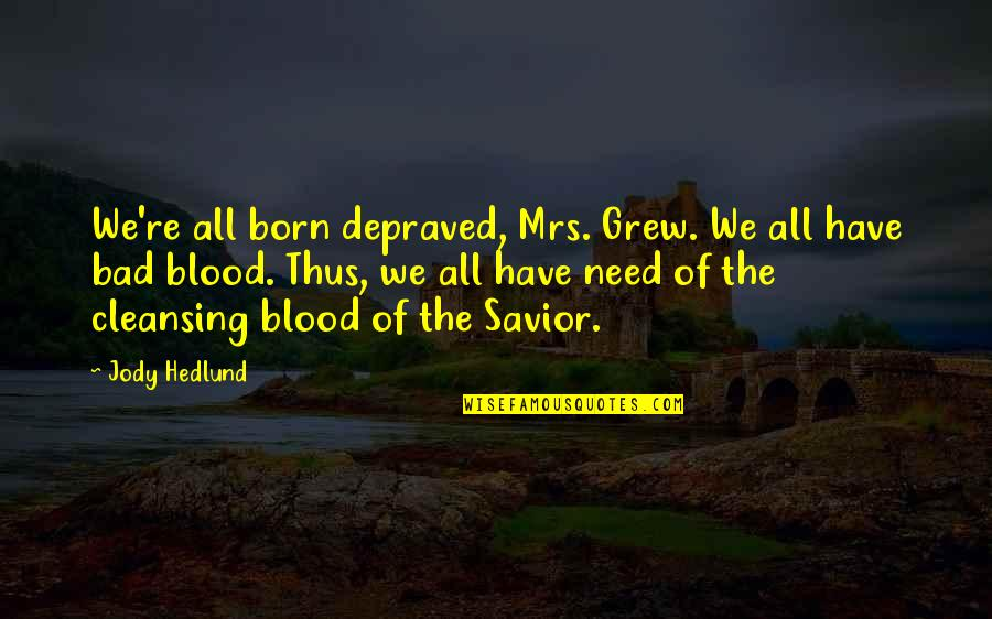 Jody Hedlund Quotes By Jody Hedlund: We're all born depraved, Mrs. Grew. We all