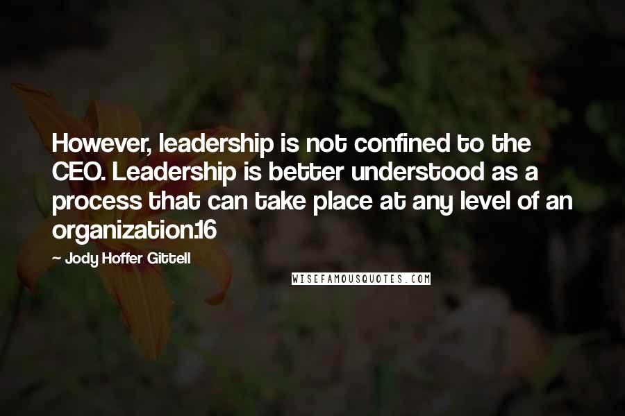 Jody Hoffer Gittell quotes: However, leadership is not confined to the CEO. Leadership is better understood as a process that can take place at any level of an organization.16
