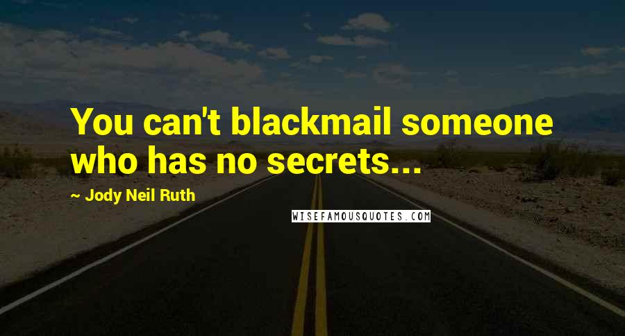 Jody Neil Ruth quotes: You can't blackmail someone who has no secrets...