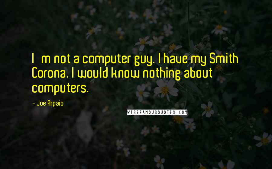 Joe Arpaio quotes: I'm not a computer guy. I have my Smith Corona. I would know nothing about computers.