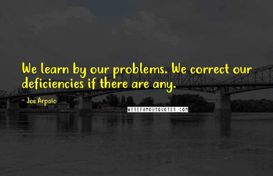 Joe Arpaio quotes: We learn by our problems. We correct our deficiencies if there are any.