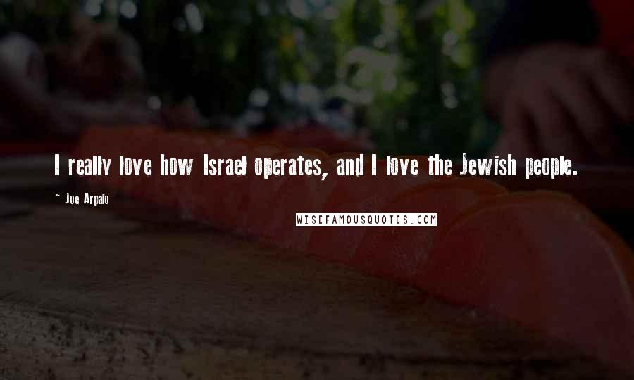 Joe Arpaio quotes: I really love how Israel operates, and I love the Jewish people.