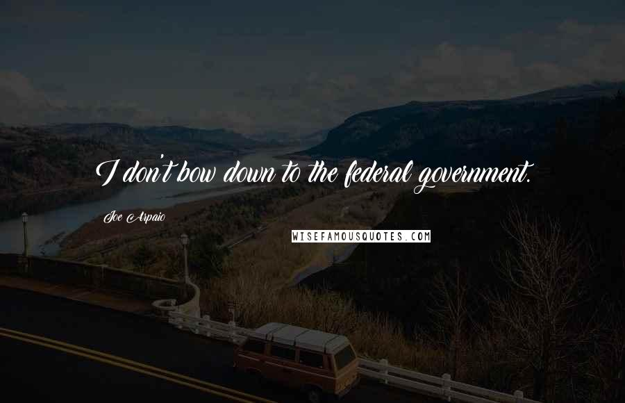 Joe Arpaio quotes: I don't bow down to the federal government.