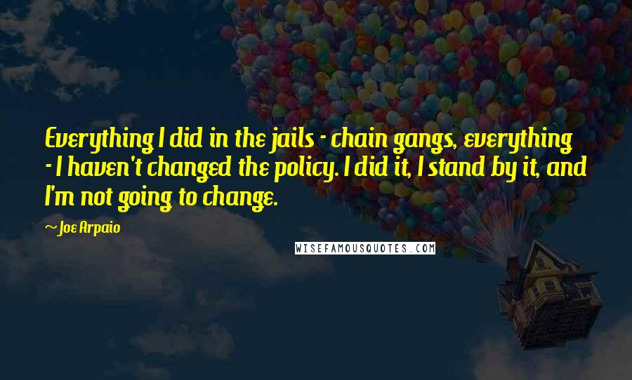 Joe Arpaio quotes: Everything I did in the jails - chain gangs, everything - I haven't changed the policy. I did it, I stand by it, and I'm not going to change.
