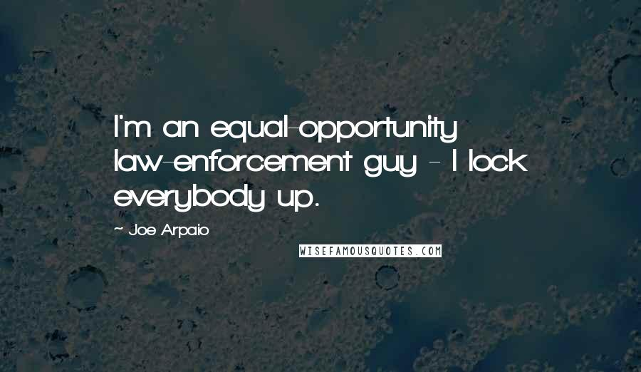 Joe Arpaio quotes: I'm an equal-opportunity law-enforcement guy - I lock everybody up.