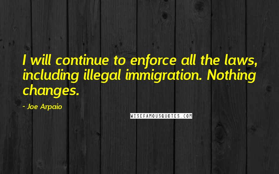 Joe Arpaio quotes: I will continue to enforce all the laws, including illegal immigration. Nothing changes.