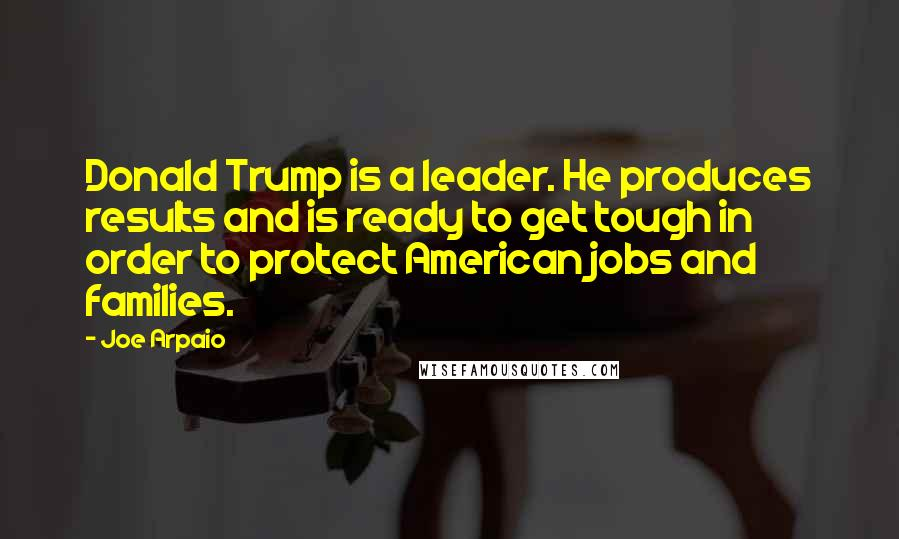 Joe Arpaio quotes: Donald Trump is a leader. He produces results and is ready to get tough in order to protect American jobs and families.