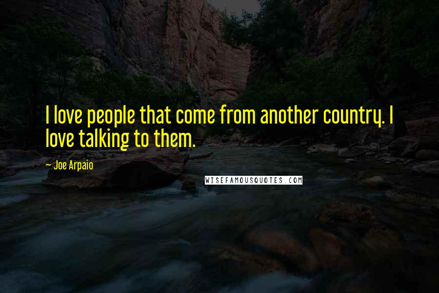 Joe Arpaio quotes: I love people that come from another country. I love talking to them.