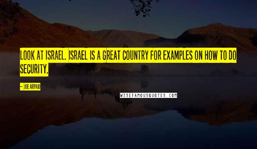Joe Arpaio quotes: Look at Israel. Israel is a great country for examples on how to do security.