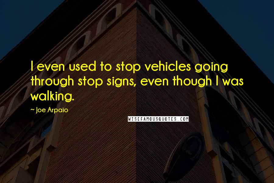 Joe Arpaio quotes: I even used to stop vehicles going through stop signs, even though I was walking.