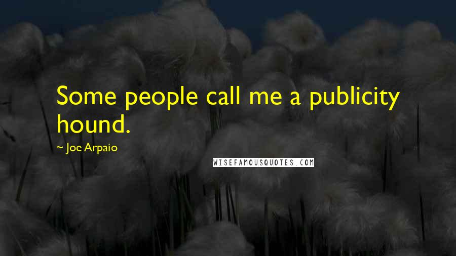 Joe Arpaio quotes: Some people call me a publicity hound.