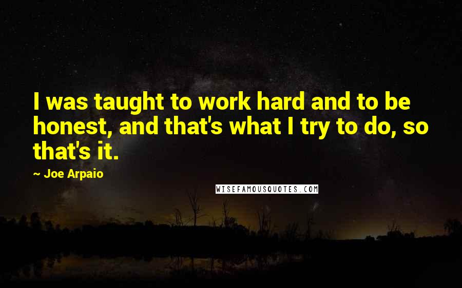 Joe Arpaio quotes: I was taught to work hard and to be honest, and that's what I try to do, so that's it.