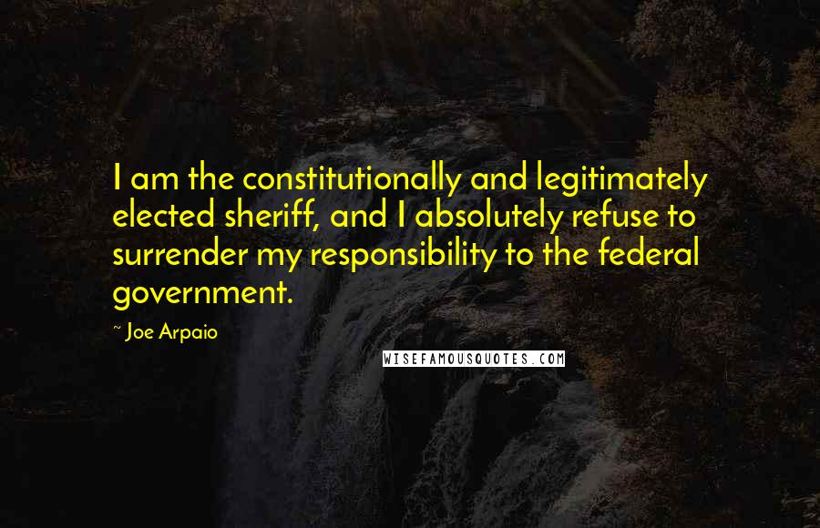 Joe Arpaio quotes: I am the constitutionally and legitimately elected sheriff, and I absolutely refuse to surrender my responsibility to the federal government.