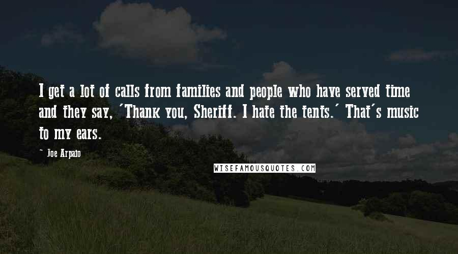 Joe Arpaio quotes: I get a lot of calls from families and people who have served time and they say, 'Thank you, Sheriff. I hate the tents.' That's music to my ears.