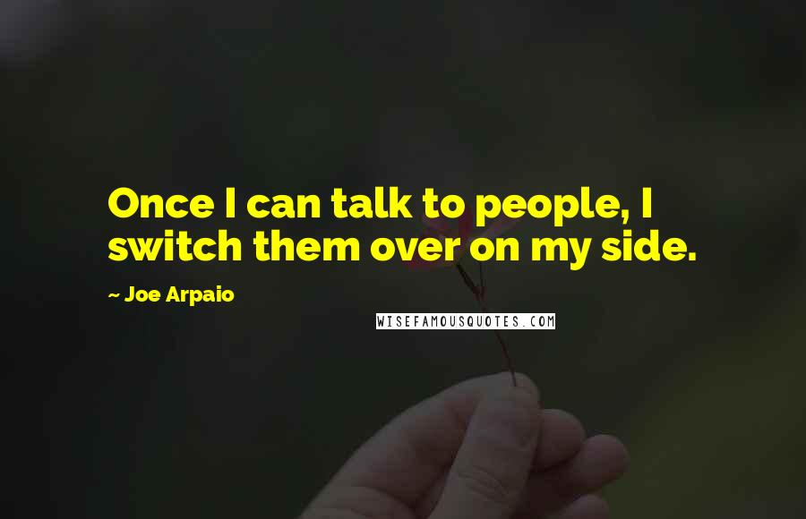 Joe Arpaio quotes: Once I can talk to people, I switch them over on my side.