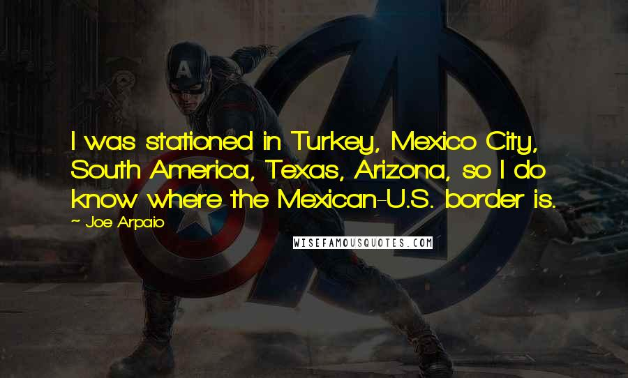 Joe Arpaio quotes: I was stationed in Turkey, Mexico City, South America, Texas, Arizona, so I do know where the Mexican-U.S. border is.