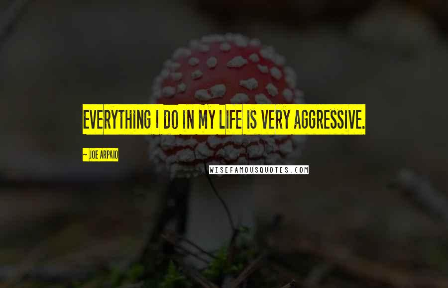 Joe Arpaio quotes: Everything I do in my life is very aggressive.