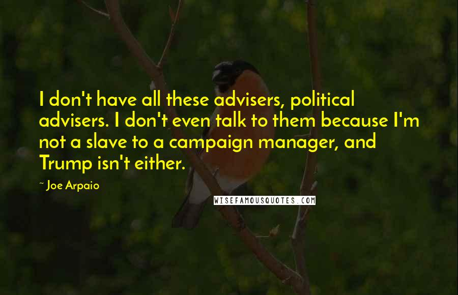 Joe Arpaio quotes: I don't have all these advisers, political advisers. I don't even talk to them because I'm not a slave to a campaign manager, and Trump isn't either.