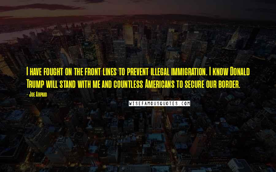 Joe Arpaio quotes: I have fought on the front lines to prevent illegal immigration. I know Donald Trump will stand with me and countless Americans to secure our border.