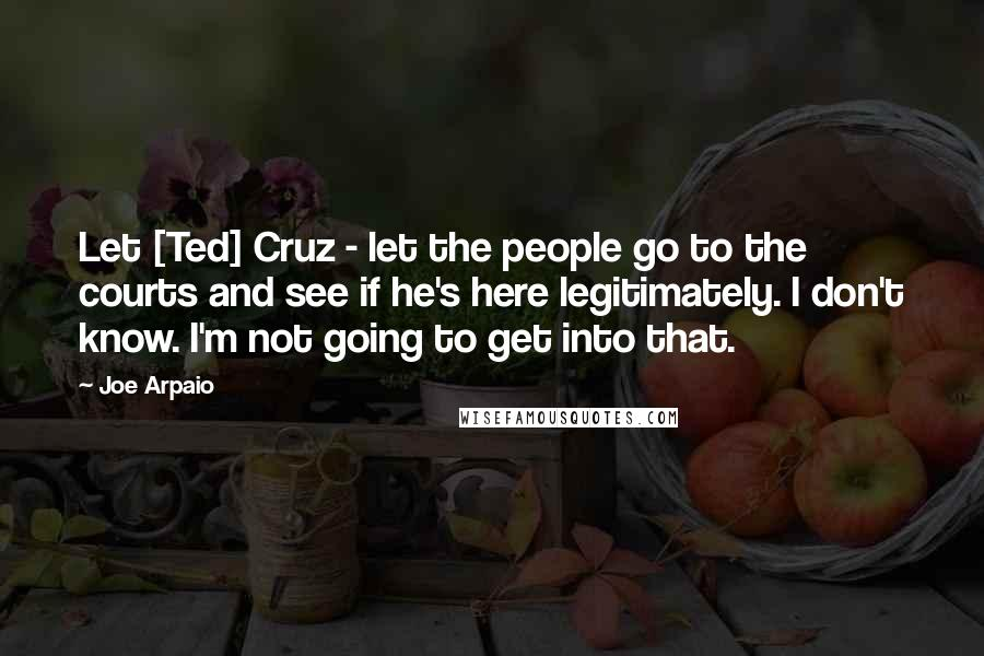 Joe Arpaio quotes: Let [Ted] Cruz - let the people go to the courts and see if he's here legitimately. I don't know. I'm not going to get into that.