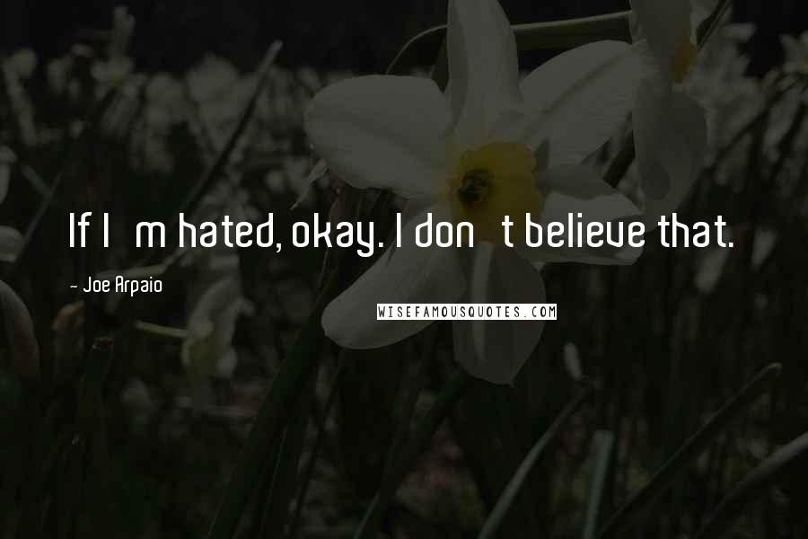 Joe Arpaio quotes: If I'm hated, okay. I don't believe that.
