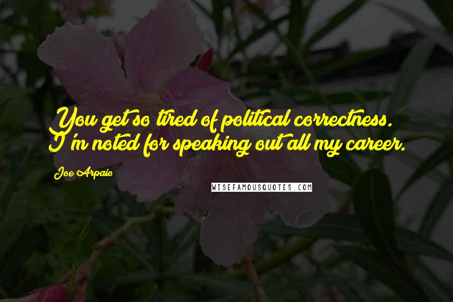 Joe Arpaio quotes: You get so tired of political correctness. I'm noted for speaking out all my career.