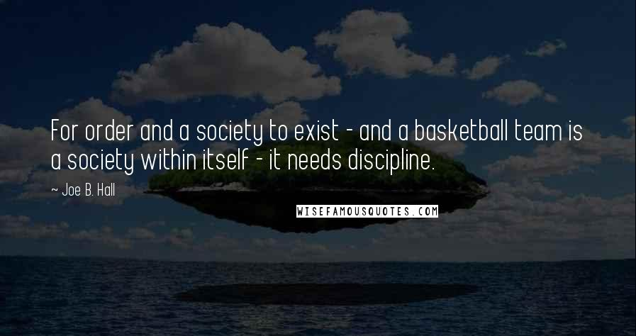 Joe B. Hall quotes: For order and a society to exist - and a basketball team is a society within itself - it needs discipline.
