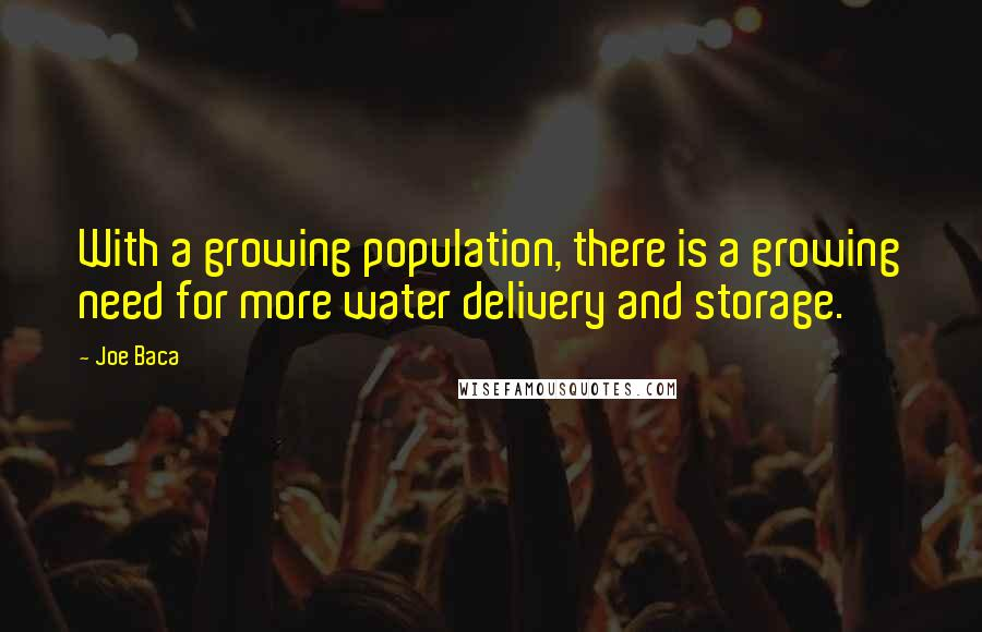 Joe Baca quotes: With a growing population, there is a growing need for more water delivery and storage.