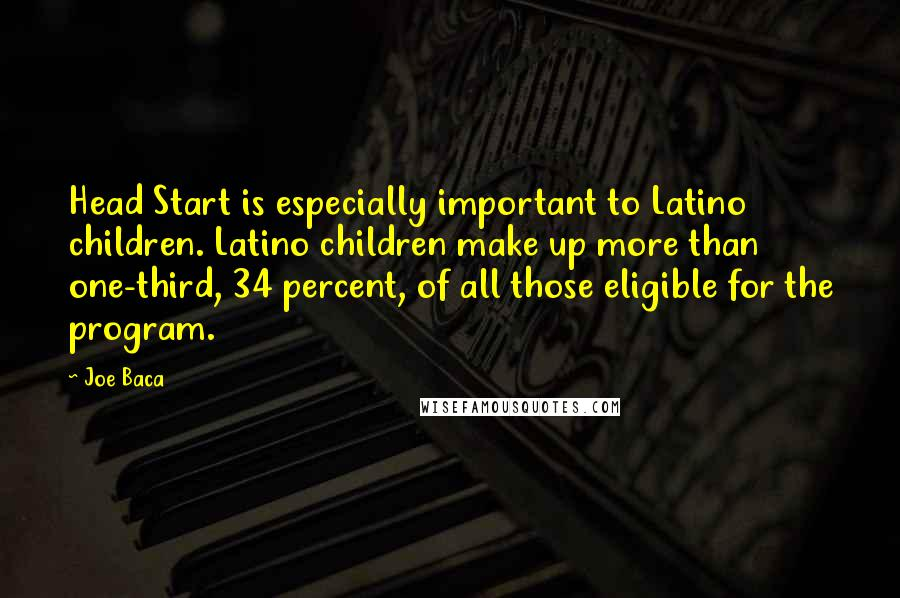 Joe Baca quotes: Head Start is especially important to Latino children. Latino children make up more than one-third, 34 percent, of all those eligible for the program.